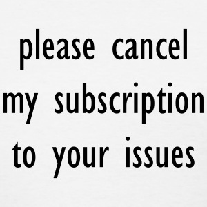 Please cancel my subscription to your issues  T-Shirts - Women's T-Shirt