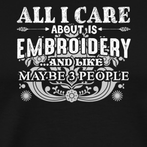 All I Care About Is Embroidery Shirts - Men's Premium T-Shirt
