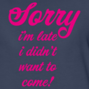 Sorry I am late I didnt want to come - Women's Premium T-Shirt