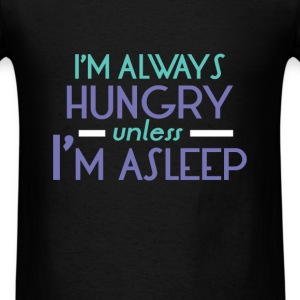 Hungry -  I'm always hungry unless I'm a sleep  - Men's T-Shirt