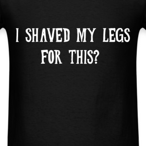 Funny - I shaved my legs for this? - Men's T-Shirt