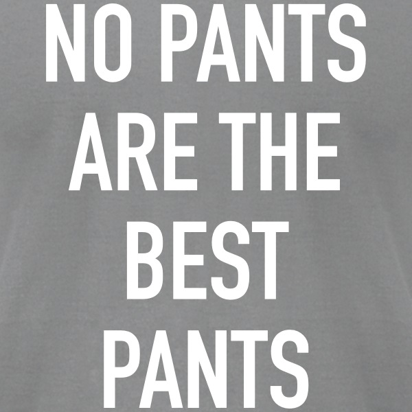 No Pants Are The Best Pants - Men's T-Shirt by American Apparel