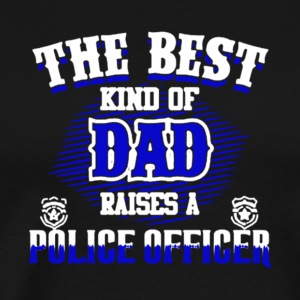 The Best Kind Of Dad Raises A Police Officer Shirt - Men's Premium T-Shirt