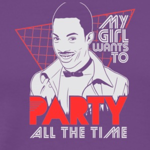MY GIRL WANTS TO PARTY ALL THE TIME - Men's Premium T-Shirt