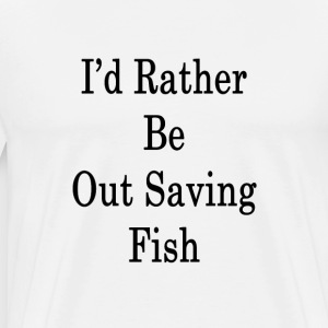 id_rather_be_out_saving_fish_ T-Shirts - Men's Premium T-Shirt