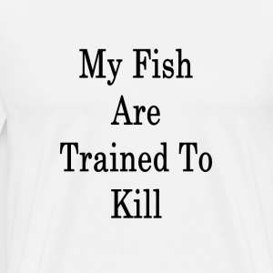 my_fish_are_trained_to_kill_ T-Shirts - Men's Premium T-Shirt