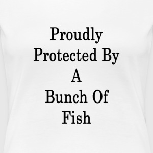 proudly_protected_by_a_bunch_of_fish_ T-Shirts - Women's Premium T-Shirt