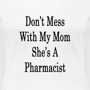 dont_mess_with_my_mom_shes_a_pharmacist_ T-Shirts - Women's Premium T-Shirt