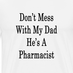 dont_mess_with_my_dad_hes_a_pharmacist_ T-Shirts - Men's Premium T-Shirt