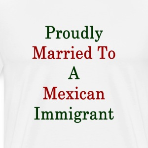 proudly_married_to_a_mexican_immigrant_ T-Shirts - Men's Premium T-Shirt