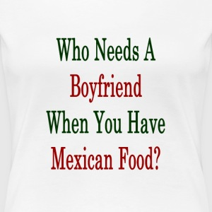 who_needs_a_boyfriend_when_you_have_mexi T-Shirts - Women's Premium T-Shirt