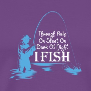 Through Rain Sleet Or Dark Of Night I Fish T Shirt - Men's Premium T-Shirt