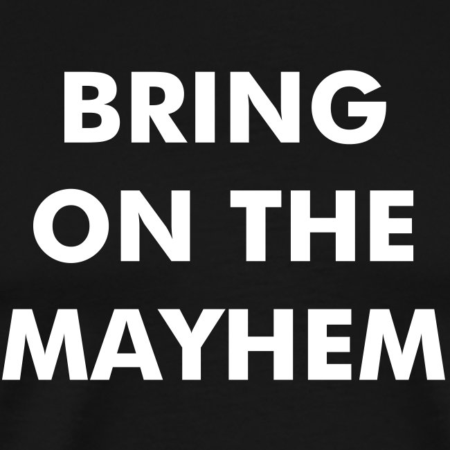BRING ON THE MAYHEM