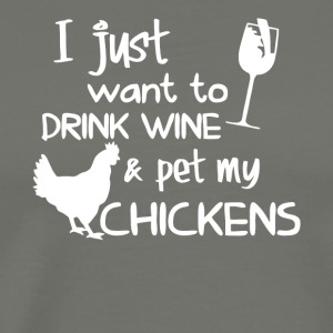 I Just Want To Drink Wine & Pet My Chickens Shirt - Men's Premium T-Shirt