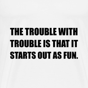 Trouble Starts As Fun - Men's Premium T-Shirt