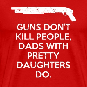 Guns don't kill people. Dads with pretty daughters - Men's Premium T-Shirt