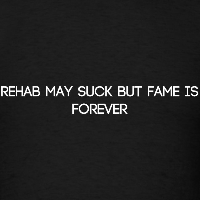 REHAB MAY SUCK BUT FAME IS FOREVER