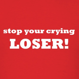stop your crying...LOSER! - Men's T-Shirt
