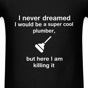 Plumber - I never dreamed I would be a super cool  - Men's T-Shirt