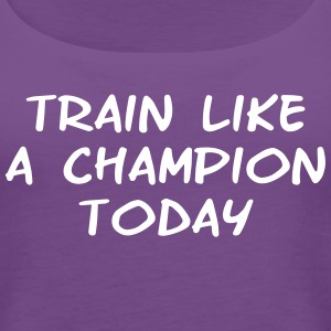 Train Like a Champion Today tank top  - Women's Premium Tank Top