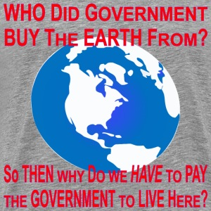 Who Did Government Buy The Earth From? Then Why Do - Men's Premium T-Shirt