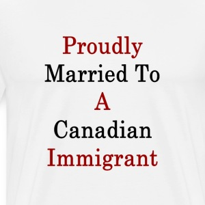 proudly_married_to_a_canadian_immigrant_ T-Shirts - Men's Premium T-Shirt