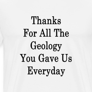 thanks_for_all_the_geology_you_gave_us_e T-Shirts - Men's Premium T-Shirt
