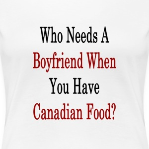 who_needs_a_boyfriend_when_you_have_cana T-Shirts - Women's Premium T-Shirt
