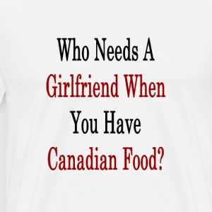 who_needs_a_girlfriend_when_you_have_can T-Shirts - Men's Premium T-Shirt