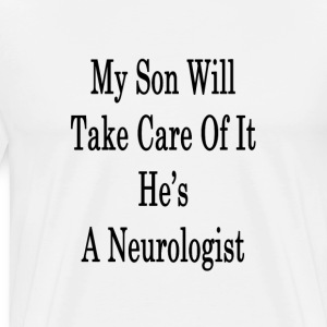 my_son_will_take_care_of_it_hes_a_neurol T-Shirts - Men's Premium T-Shirt