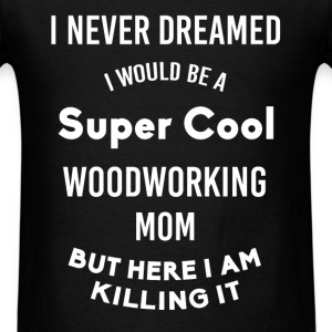 Woodworking Mom - I never dreamed I would be a sup - Men's T-Shirt