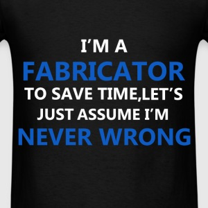 Fabricator - I'm a Fabricator. To save time let's  - Men's T-Shirt