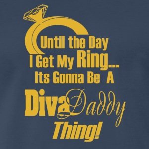 Untill...I get My Ring Its Gonna Be A Diva Daddy™ - Men's Premium T-Shirt