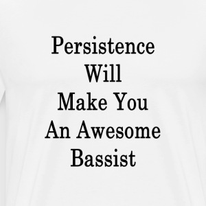 persistence_will_make_you_an_awesome_bas T-Shirts - Men's Premium T-Shirt