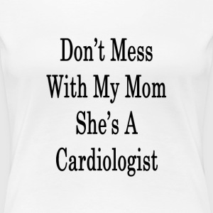 dont_mess_with_my_mom_shes_a_cardiologis T-Shirts - Women's Premium T-Shirt