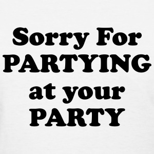 Sorry For Partying At Your Party  T-Shirts - Women's T-Shirt