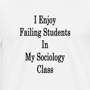 i_enjoy_failing_students_in_my_sociology T-Shirts - Men's Premium T-Shirt