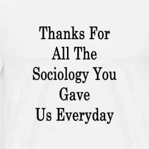 thanks_for_all_the_sociology_you_gave_us T-Shirts - Men's Premium T-Shirt