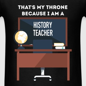 History Teacher - That's my throne, because I am a - Men's T-Shirt