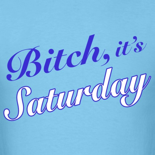 bitch its saturday