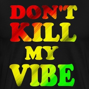 DON'T KILL MY VIBE - Men's Premium T-Shirt