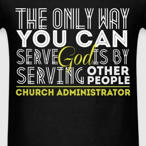 Church Administrator - The only way you can serve  - Men's T-Shirt