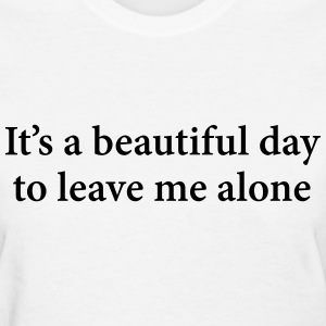 It's A Beautiful Day To Leave Me Alone  T-Shirts - Women's T-Shirt