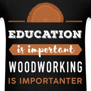 Woodworking - Education is important. Woodworking  - Men's T-Shirt