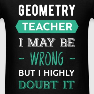 Geometry teacher - Geometry teacher. I may be wron - Men's T-Shirt