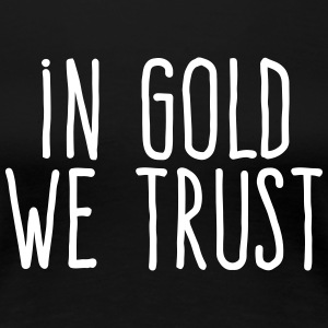 in gold we trust T-Shirts - Women's Premium T-Shirt