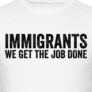 Immigrants We Get The Job Done Anti Trump Resist - Men's T-Shirt