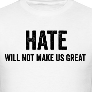 Hate Will Not Make Us Great Resist Anti Trump - Men's T-Shirt