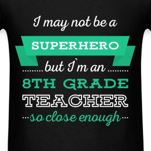 8th Grade Teacher - I may not be a superhero but I - Men's T-Shirt