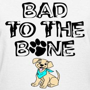 BAD TO THE BONE funny dog  T-Shirts - Women's T-Shirt